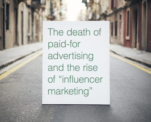 "The death of paid-for advertising and the rise of ""influencer marketing"""
